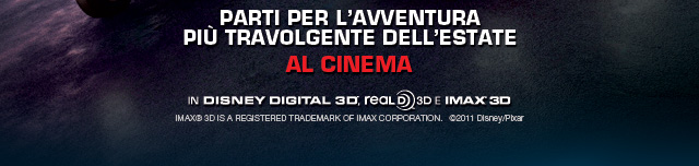 Parti per l'avventura più travolgente dell'estate - AL CINEMA - In Disney Digital 3D - Real D 3D e IMAX® 3D - IMAX® 3D IS A REGISTERED TRADEMARK OF IMAX CORPORATION. ©2011 Disney/Pixar